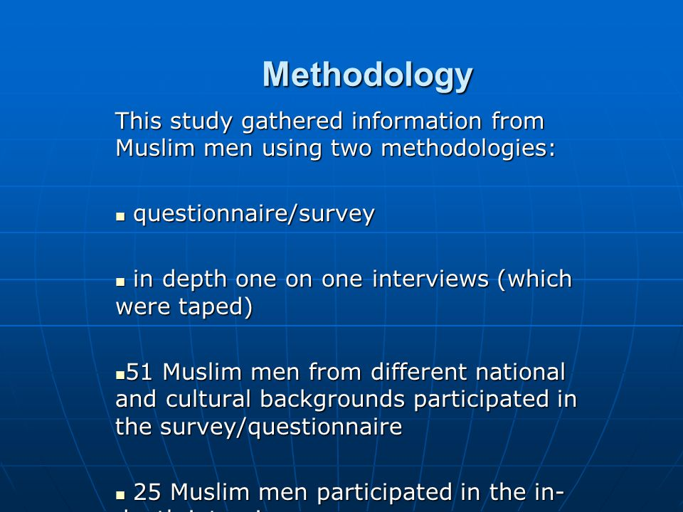 Methodology This study gathered information from Muslim men using two methodologies: questionnaire/survey questionnaire/survey in depth one on one int