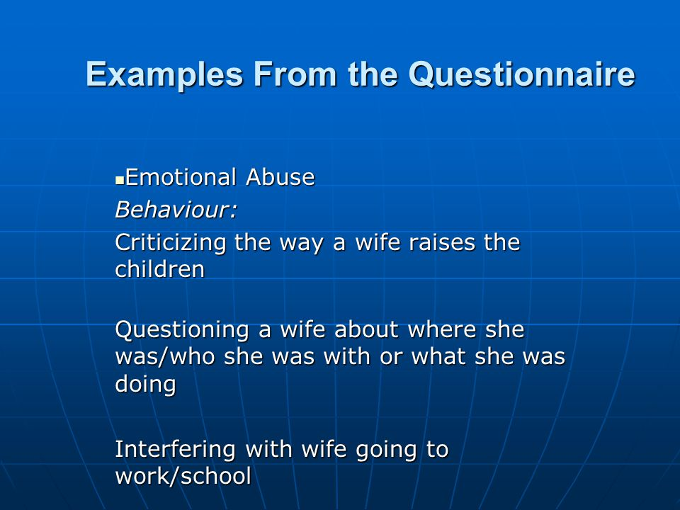 Examples From the Questionnaire Emotional Abuse Emotional AbuseBehaviour: Criticizing the way a wife raises the children Questioning a wife about wher