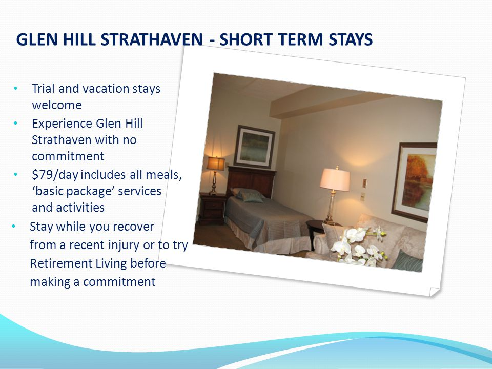 GLEN HILL STRATHAVEN - SHORT TERM STAYS Trial and vacation stays welcome Experience Glen Hill Strathaven with no commitment $79/day includes all meals, 'basic package' services and activities Stay while you recover from a recent injury or to try Retirement Living before making a commitment