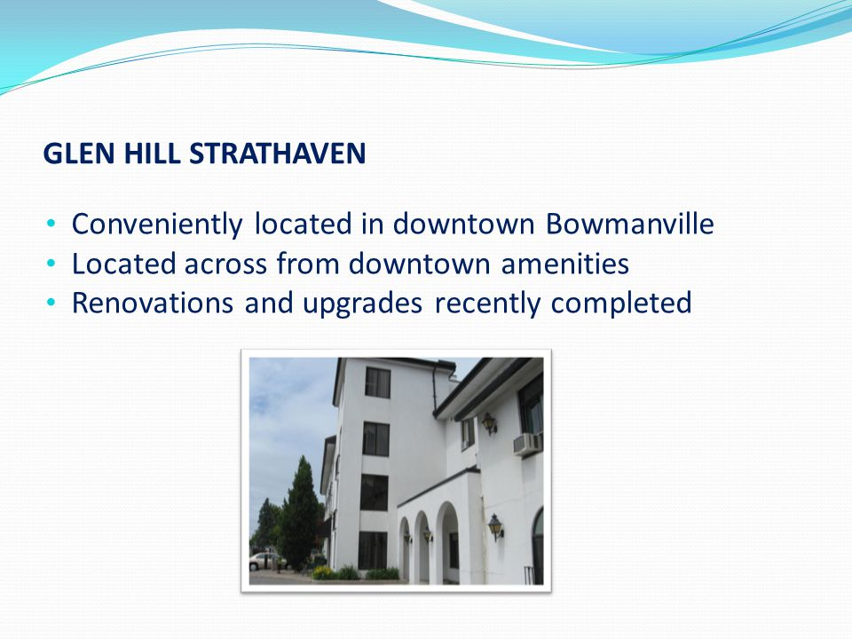GLEN HILL STRATHAVEN Conveniently located in downtown Bowmanville Located across from downtown amenities Renovations and upgrades recently completed
