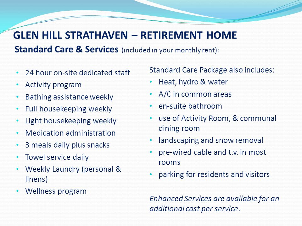 GLEN HILL STRATHAVEN – RETIREMENT HOME Standard Care & Services (included in your monthly rent): 24 hour on-site dedicated staff Activity program Bathing assistance weekly Full housekeeping weekly Light housekeeping weekly Medication administration 3 meals daily plus snacks Towel service daily Weekly Laundry (personal & linens) Wellness program Standard Care Package also includes: Heat, hydro & water A/C in common areas en-suite bathroom use of Activity Room, & communal dining room landscaping and snow removal pre-wired cable and t.v.