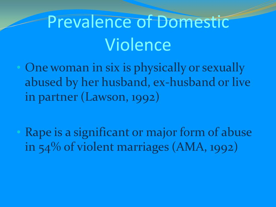 Prevalence of Domestic Violence One woman in six is physically or sexually abused by her husband, ex-husband or live in partner (Lawson, 1992) Rape is a significant or major form of abuse in 54% of violent marriages (AMA, 1992)