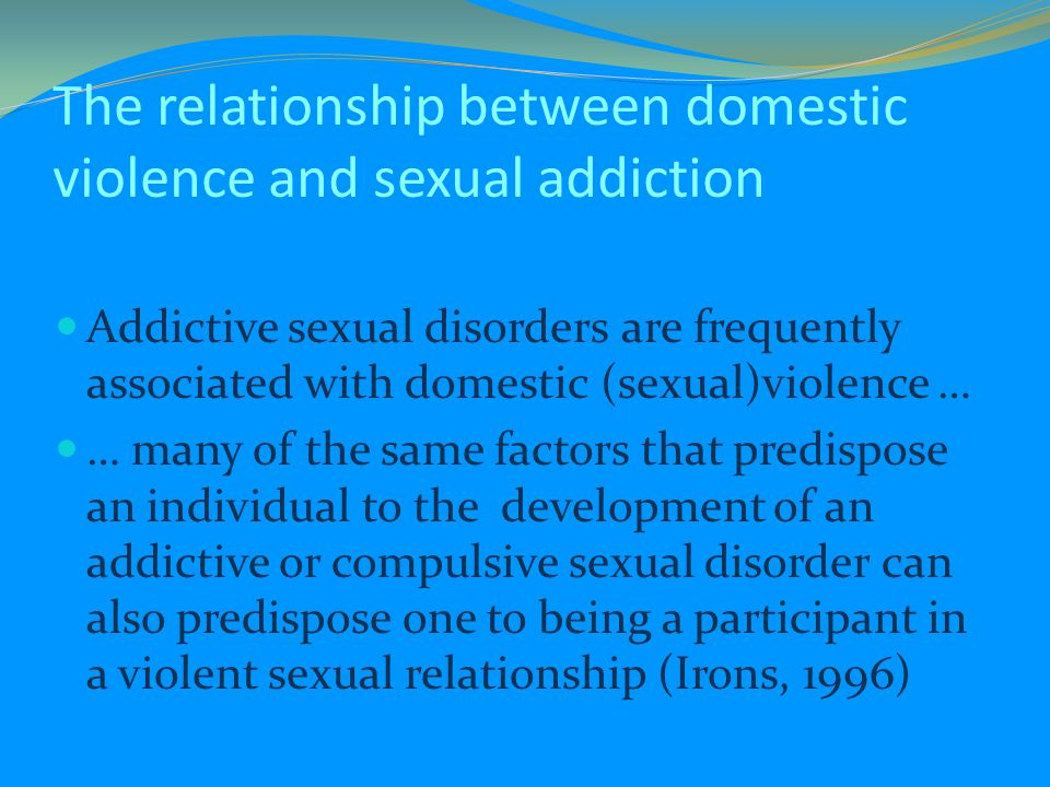 The relationship between domestic violence and sexual addiction Addictive sexual disorders are frequently associated with domestic (sexual)violence … … many of the same factors that predispose an individual to the development of an addictive or compulsive sexual disorder can also predispose one to being a participant in a violent sexual relationship (Irons, 1996)