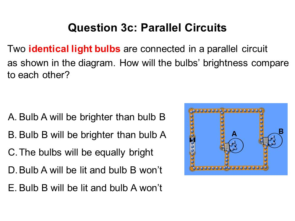 Question 3c: Parallel Circuits Two identical light bulbs are connected in a parallel circuit as shown in the diagram.