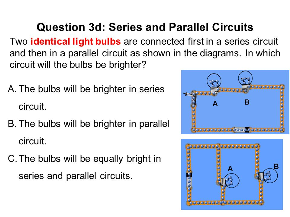 Question 3d: Series and Parallel Circuits Two identical light bulbs are connected first in a series circuit and then in a parallel circuit as shown in the diagrams.