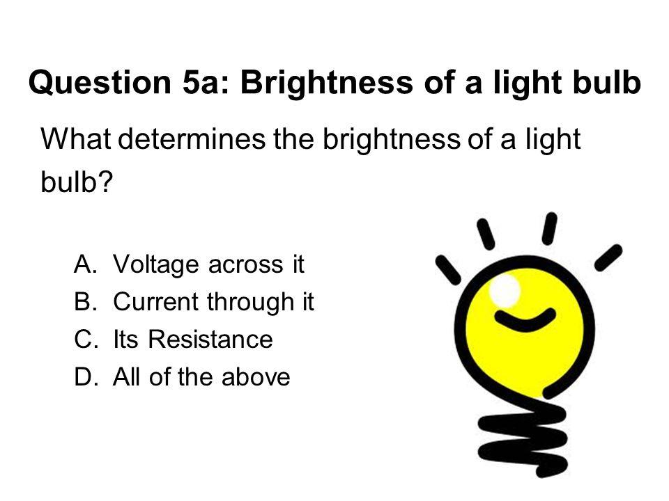 Question 5a: Brightness of a light bulb What determines the brightness of a light bulb? A.Voltage across it B.Current through it C.Its Resistance D.Al
