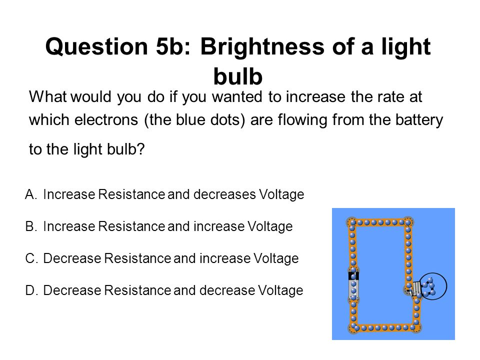 Question 5b: Brightness of a light bulb What would you do if you wanted to increase the rate at which electrons (the blue dots) are flowing from the battery to the light bulb.