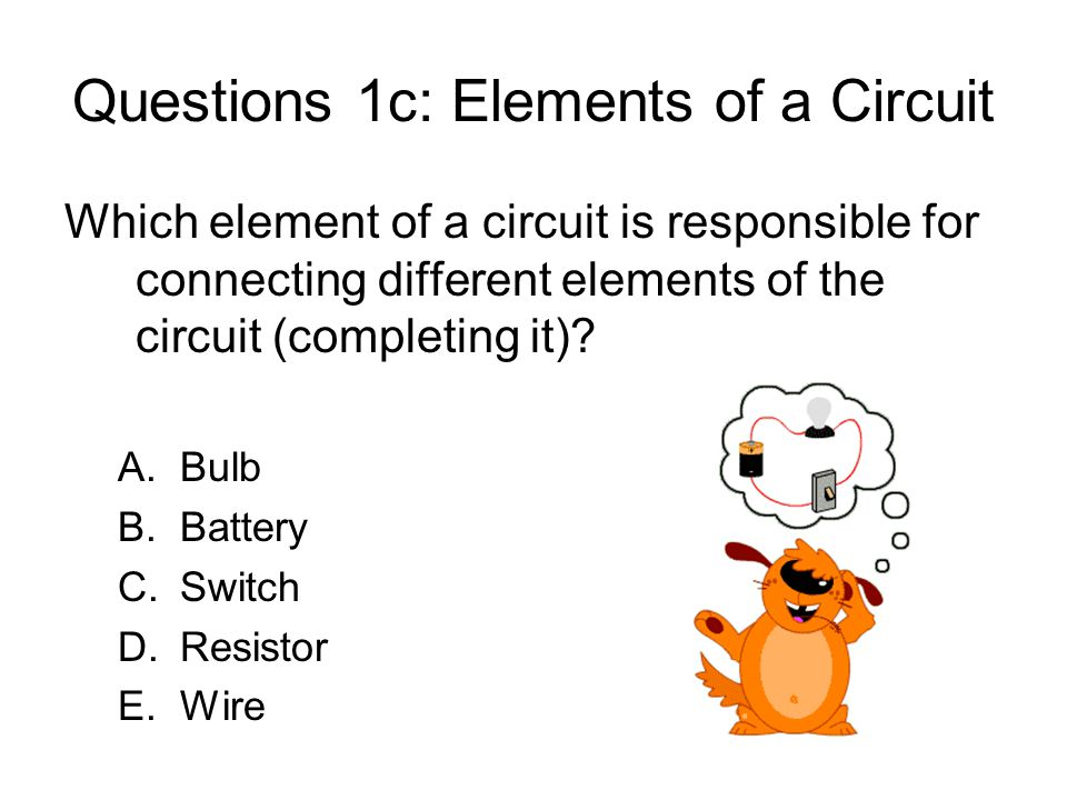 Questions 1c: Elements of a Circuit Which element of a circuit is responsible for connecting different elements of the circuit (completing it).