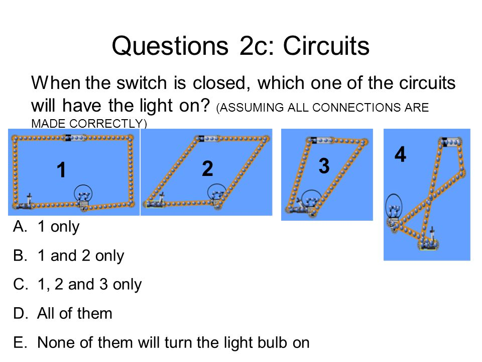 Questions 2c: Circuits When the switch is closed, which one of the circuits will have the light on? (ASSUMING ALL CONNECTIONS ARE MADE CORRECTLY) A.1