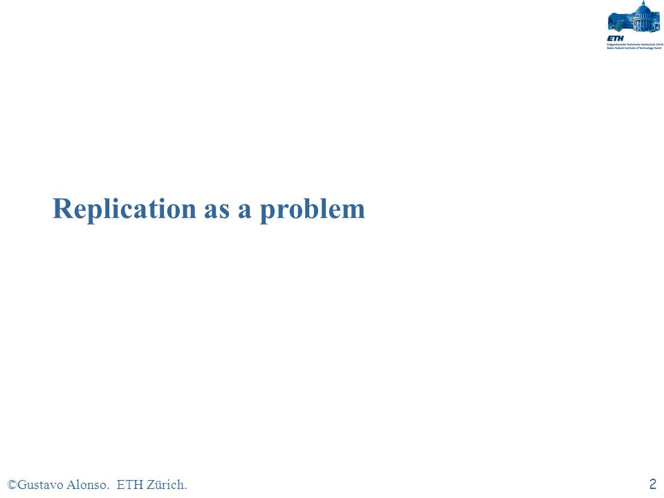©Gustavo Alonso. ETH Zürich.12 GANYMED: Solving the replication problem