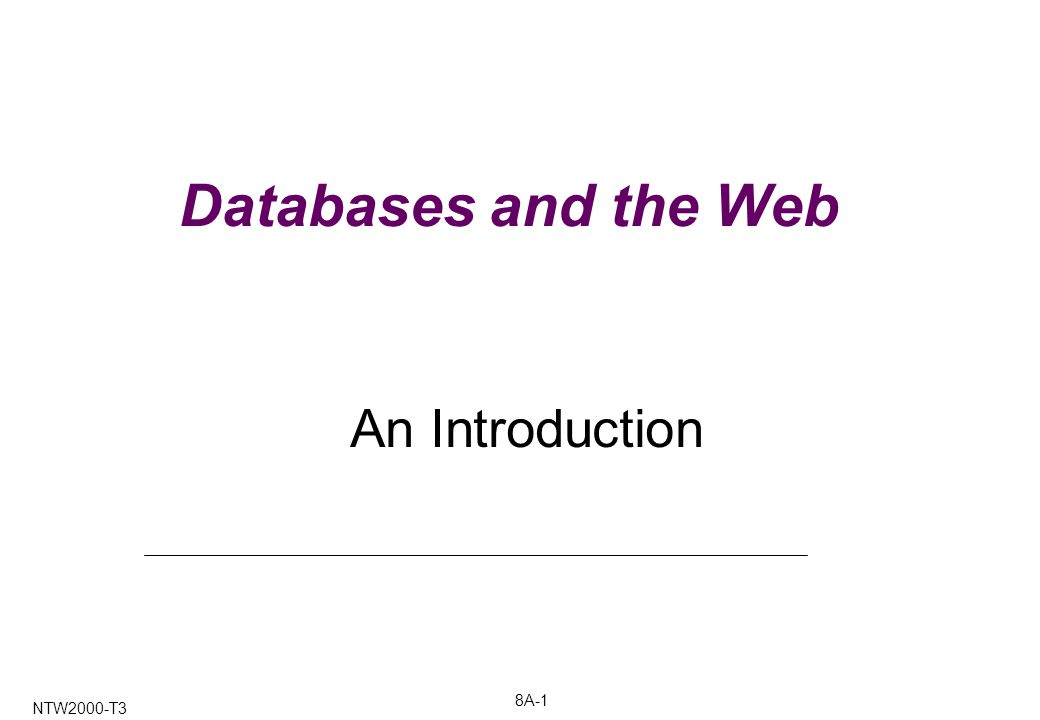8A-1 NTW2000-T3 Databases and the Web An Introduction