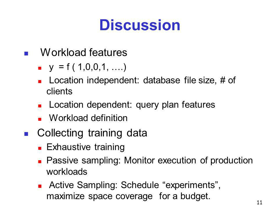 Discussion Workload features y = f ( 1,0,0,1, ….) Location independent: database file size, # of clients Location dependent: query plan features Workload definition Collecting training data Exhaustive training Passive sampling: Monitor execution of production workloads Active Sampling: Schedule experiments , maximize space coverage for a budget.