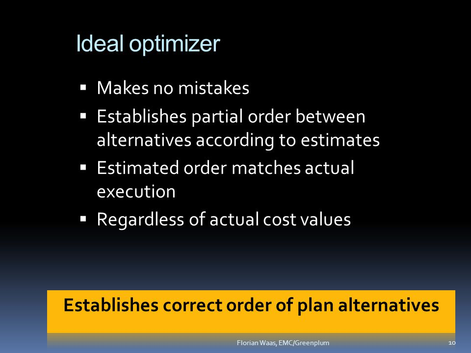 Ideal optimizer  Makes no mistakes  Establishes partial order between alternatives according to estimates  Estimated order matches actual execution