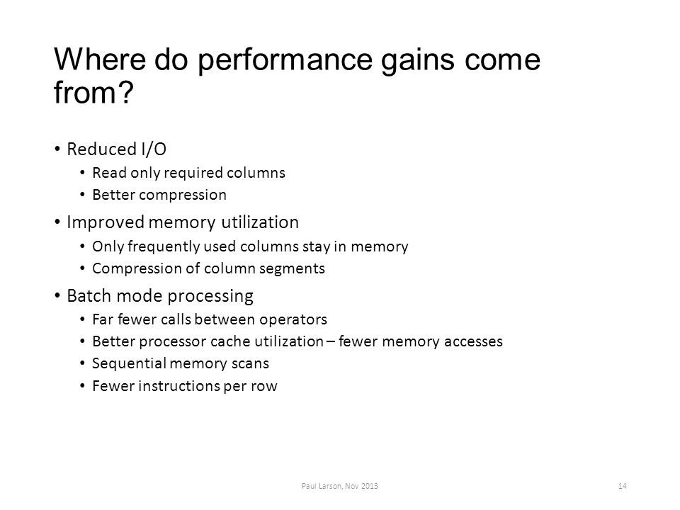 Where do performance gains come from? Reduced I/O Read only required columns Better compression Improved memory utilization Only frequently used colum