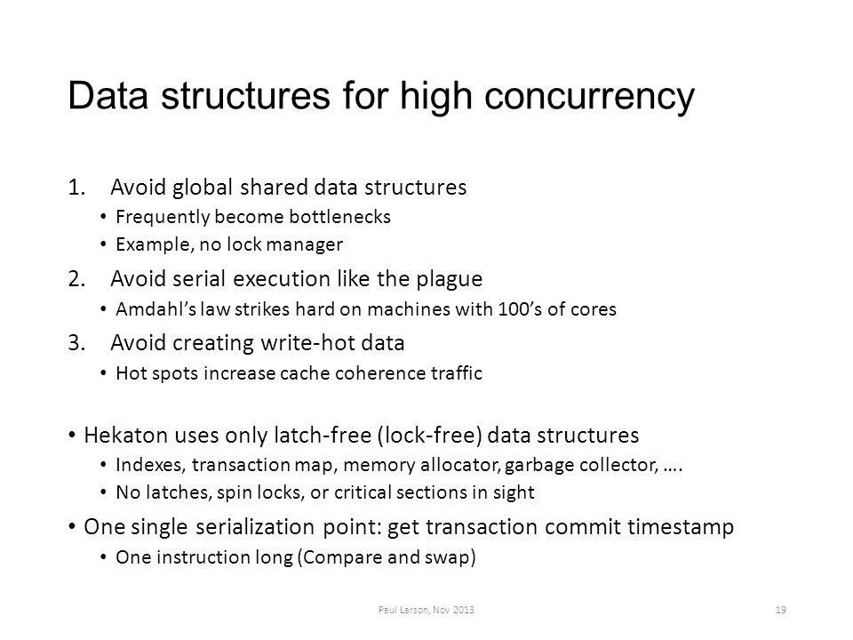 Data structures for high concurrency 1.Avoid global shared data structures Frequently become bottlenecks Example, no lock manager 2.Avoid serial execu