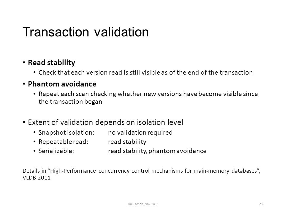 Transaction validation Read stability Check that each version read is still visible as of the end of the transaction Phantom avoidance Repeat each scan checking whether new versions have become visible since the transaction began Extent of validation depends on isolation level Snapshot isolation: no validation required Repeatable read: read stability Serializable:read stability, phantom avoidance Details in High-Performance concurrency control mechanisms for main-memory databases , VLDB 2011 Paul Larson, Nov 201323