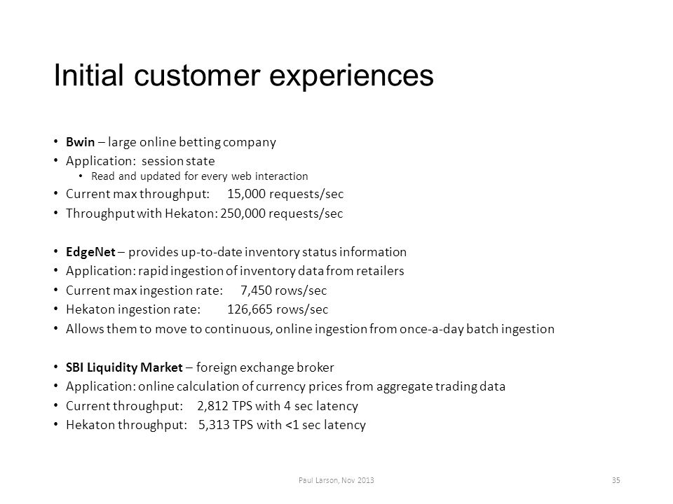 Initial customer experiences Bwin – large online betting company Application: session state Read and updated for every web interaction Current max throughput: 15,000 requests/sec Throughput with Hekaton: 250,000 requests/sec EdgeNet – provides up-to-date inventory status information Application: rapid ingestion of inventory data from retailers Current max ingestion rate: 7,450 rows/sec Hekaton ingestion rate: 126,665 rows/sec Allows them to move to continuous, online ingestion from once-a-day batch ingestion SBI Liquidity Market – foreign exchange broker Application: online calculation of currency prices from aggregate trading data Current throughput: 2,812 TPS with 4 sec latency Hekaton throughput: 5,313 TPS with <1 sec latency Paul Larson, Nov 201335