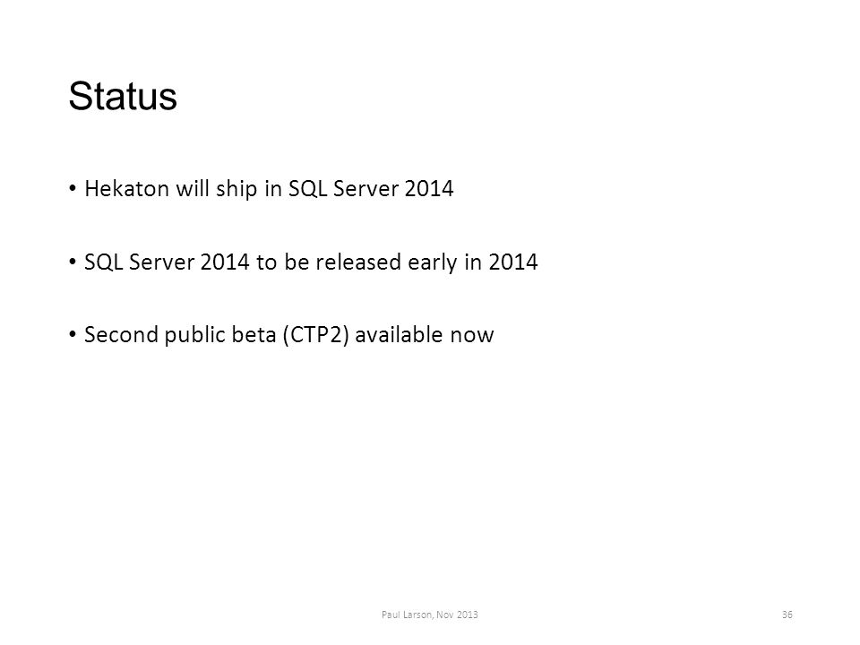 Status Hekaton will ship in SQL Server 2014 SQL Server 2014 to be released early in 2014 Second public beta (CTP2) available now 36Paul Larson, Nov 2013