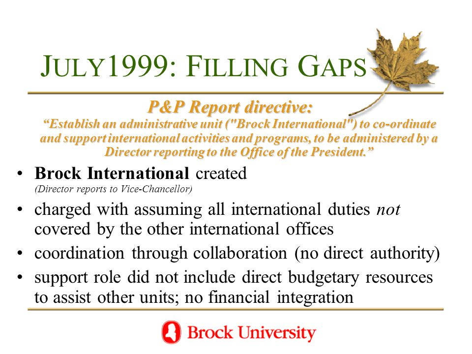J ULY 1999: F ILLING G APS P&P Report directive: Establish an administrative unit ( Brock International ) to co-ordinate and support international activities and programs, to be administered by a Director reporting to the Office of the President. Brock International created (Director reports to Vice-Chancellor) charged with assuming all international duties not covered by the other international offices coordination through collaboration (no direct authority) support role did not include direct budgetary resources to assist other units; no financial integration