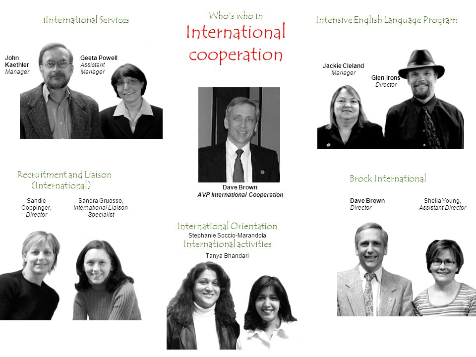 Intensive English Language Program Brock International International Orientation Stephanie Soccio-Marandola International activities Tanya Bhandari iInternational Services John Kaethler Manager Geeta Powell Assistant Manager Jackie Cleland Manager Glen Irons Director Dave Brown Director Sheila Young, Assistant Director Sandie Coppinger, Director Sandra Gruosso, International Liaison Specialist Dave Brown AVP International Cooperation Who's who in International cooperation Recruitment and Liaison (International)