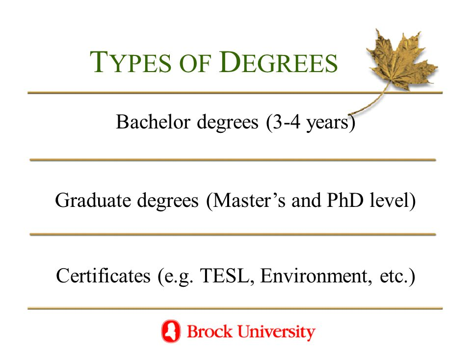 T YPES OF D EGREES Bachelor degrees (3-4 years) Graduate degrees (Master's and PhD level) Certificates (e.g.