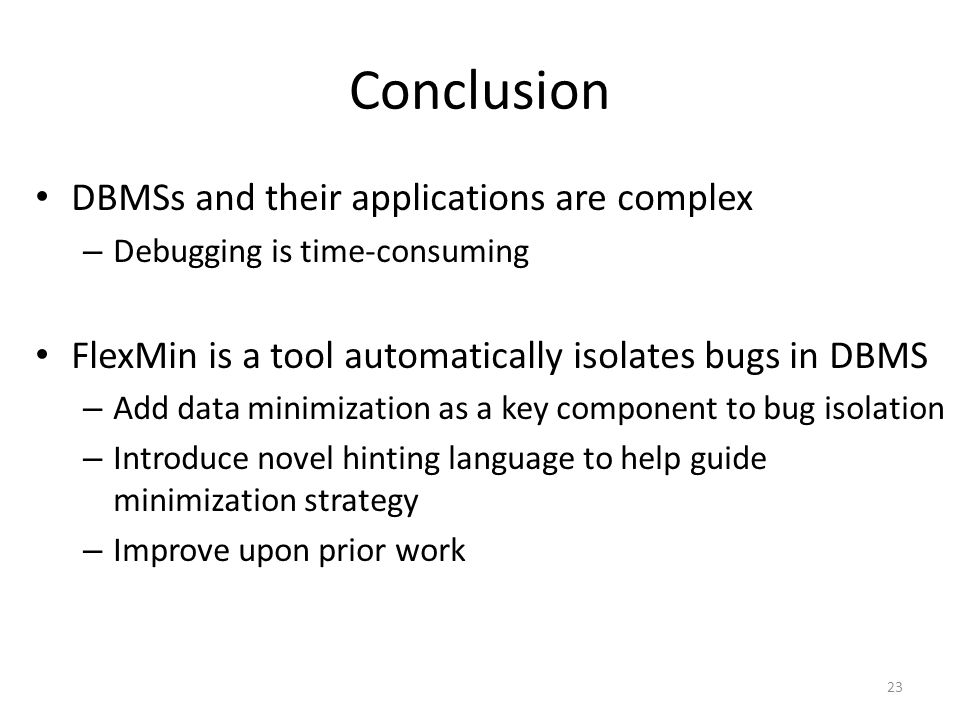 Conclusion DBMSs and their applications are complex – Debugging is time-consuming FlexMin is a tool automatically isolates bugs in DBMS – Add data minimization as a key component to bug isolation – Introduce novel hinting language to help guide minimization strategy – Improve upon prior work 23