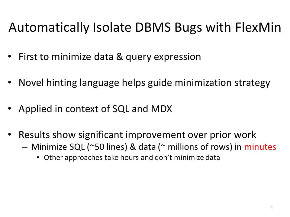 Automatically Isolate DBMS Bugs with FlexMin First to minimize data & query expression Novel hinting language helps guide minimization strategy Applied in context of SQL and MDX Results show significant improvement over prior work – Minimize SQL (~50 lines) & data (~ millions of rows) in minutes Other approaches take hours and don't minimize data 4