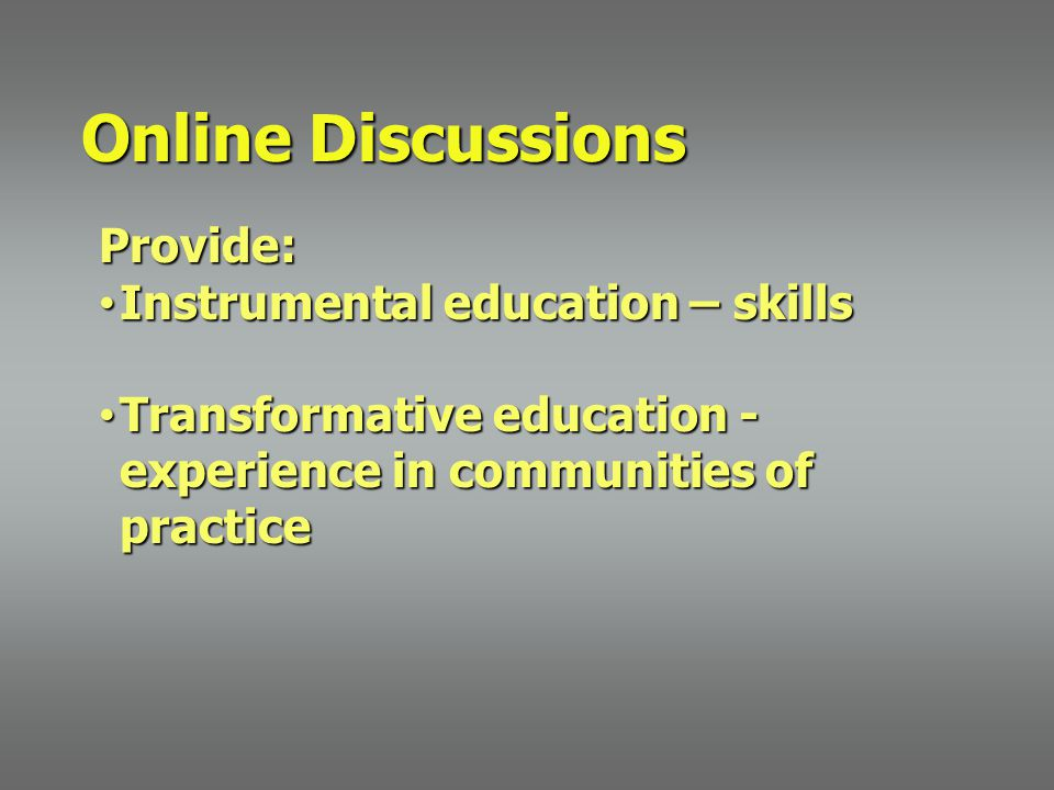 Online Discussions Provide: Instrumental education – skills Instrumental education – skills Transformative education - experience in communities of practice Transformative education - experience in communities of practice