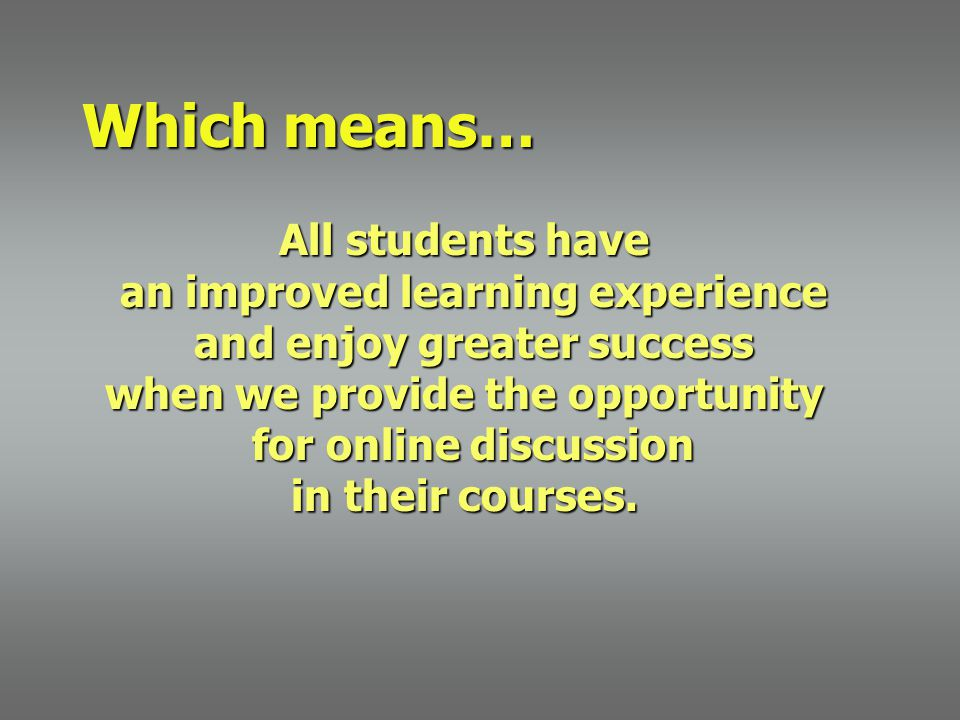 Which means… All students have an improved learning experience and enjoy greater success when we provide the opportunity for online discussion in their courses.