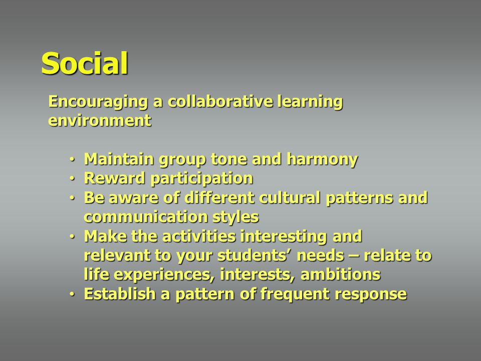 Encouraging a collaborative learning environment Maintain group tone and harmony Maintain group tone and harmony Reward participation Reward participation Be aware of different cultural patterns and communication styles Be aware of different cultural patterns and communication styles Make the activities interesting and relevant to your students' needs – relate to life experiences, interests, ambitions Make the activities interesting and relevant to your students' needs – relate to life experiences, interests, ambitions Establish a pattern of frequent response Establish a pattern of frequent response Social