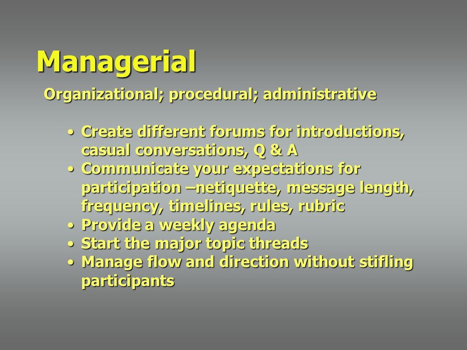 Organizational; procedural; administrative Create different forums for introductions, casual conversations, Q & ACreate different forums for introductions, casual conversations, Q & A Communicate your expectations for participation –netiquette, message length, frequency, timelines, rules, rubricCommunicate your expectations for participation –netiquette, message length, frequency, timelines, rules, rubric Provide a weekly agendaProvide a weekly agenda Start the major topic threadsStart the major topic threads Manage flow and direction without stifling participantsManage flow and direction without stifling participants Managerial