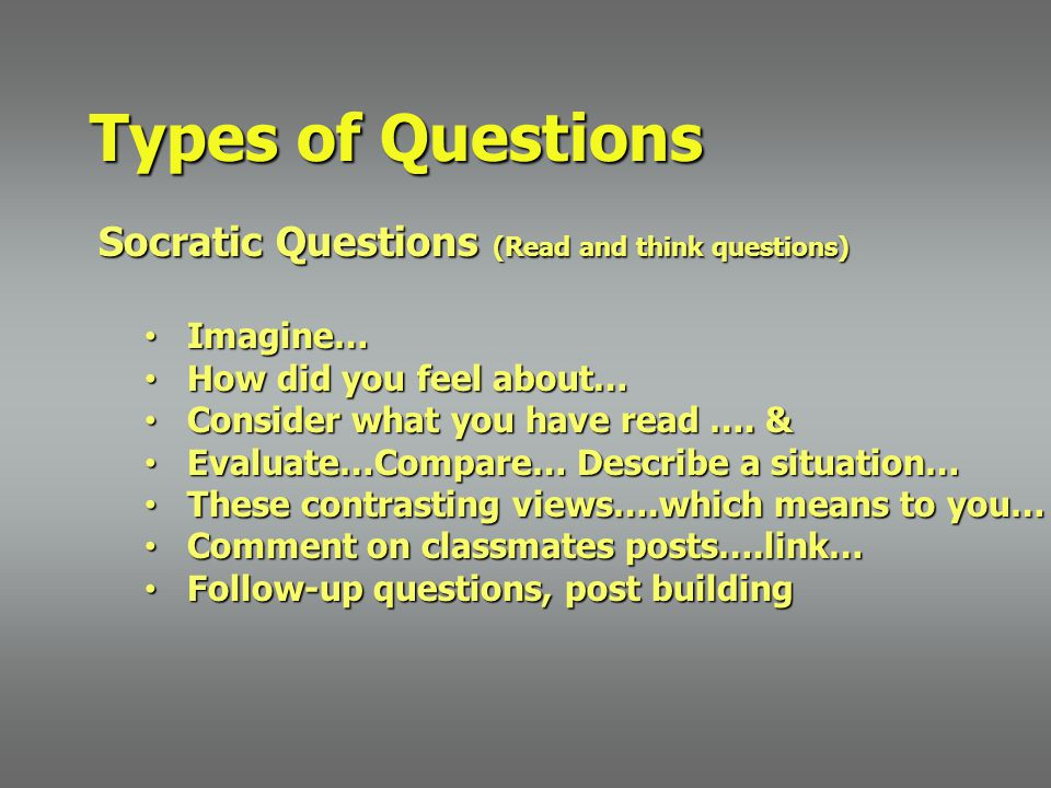 Socratic Questions (Read and think questions) Imagine… Imagine… How did you feel about… How did you feel about… Consider what you have read …. & Consi