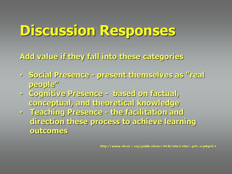 Discussion Responses Add value if they fall into these categories Social Presence -present themselves as real people Social Presence - present themselves as real people Cognitive Presence - based on factual, conceptual, and theoretical knowledge Cognitive Presence - based on factual, conceptual, and theoretical knowledge Teaching Presence - the facilitation and direction these process to achieve learning outcomes Teaching Presence - the facilitation and direction these process to achieve learning outcomeshttp://www.sloan-c.org/publications/JALN/v8n3/v8n3_pelz.asp#pelz1