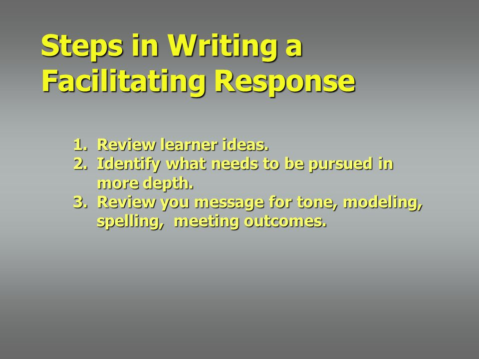 Steps in Writing a Facilitating Response 1.Review learner ideas.