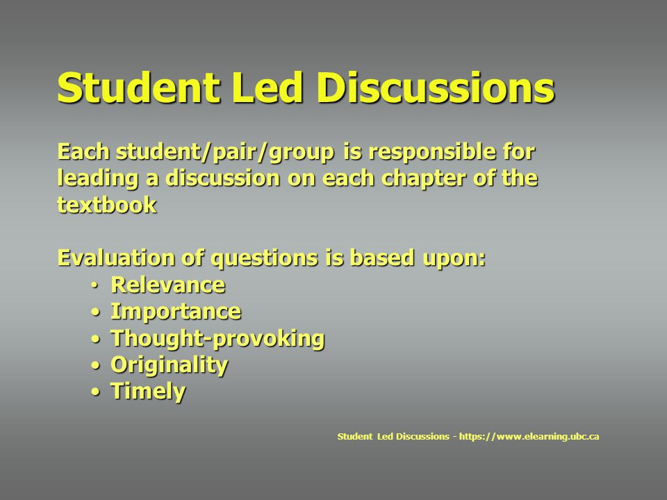 Each student/pair/group is responsible for leading a discussion on each chapter of the textbook Evaluation of questions is based upon: Relevance Relevance ImportanceImportance Thought-provokingThought-provoking OriginalityOriginality TimelyTimely Student Led Discussions - https://www.elearning.ubc.ca Student Led Discussions