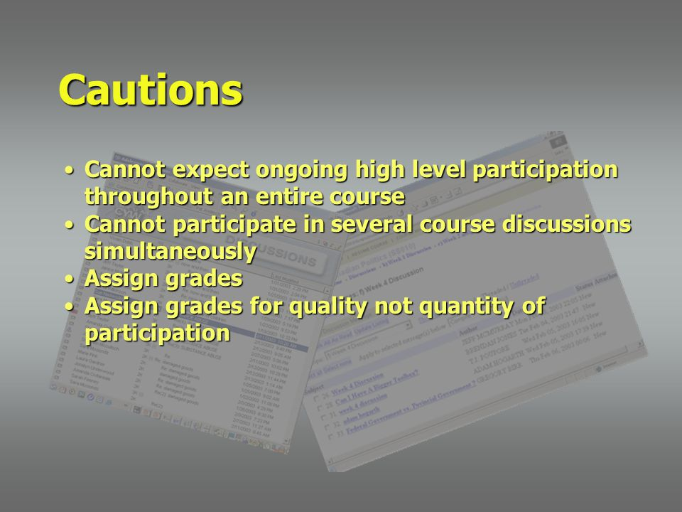 Cannot expect ongoing high level participation throughout an entire courseCannot expect ongoing high level participation throughout an entire course Cannot participate in several course discussions simultaneouslyCannot participate in several course discussions simultaneously Assign gradesAssign grades Assign grades for quality not quantity of participationAssign grades for quality not quantity of participation Cautions