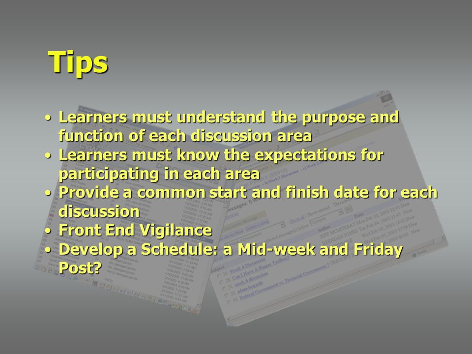 Learners must understand the purpose and function of each discussion areaLearners must understand the purpose and function of each discussion area Learners must know the expectations for participating in each areaLearners must know the expectations for participating in each area Provide a common start and finish date for each discussionProvide a common start and finish date for each discussion Front End VigilanceFront End Vigilance Develop a Schedule: a Mid-week and Friday Post Develop a Schedule: a Mid-week and Friday Post.