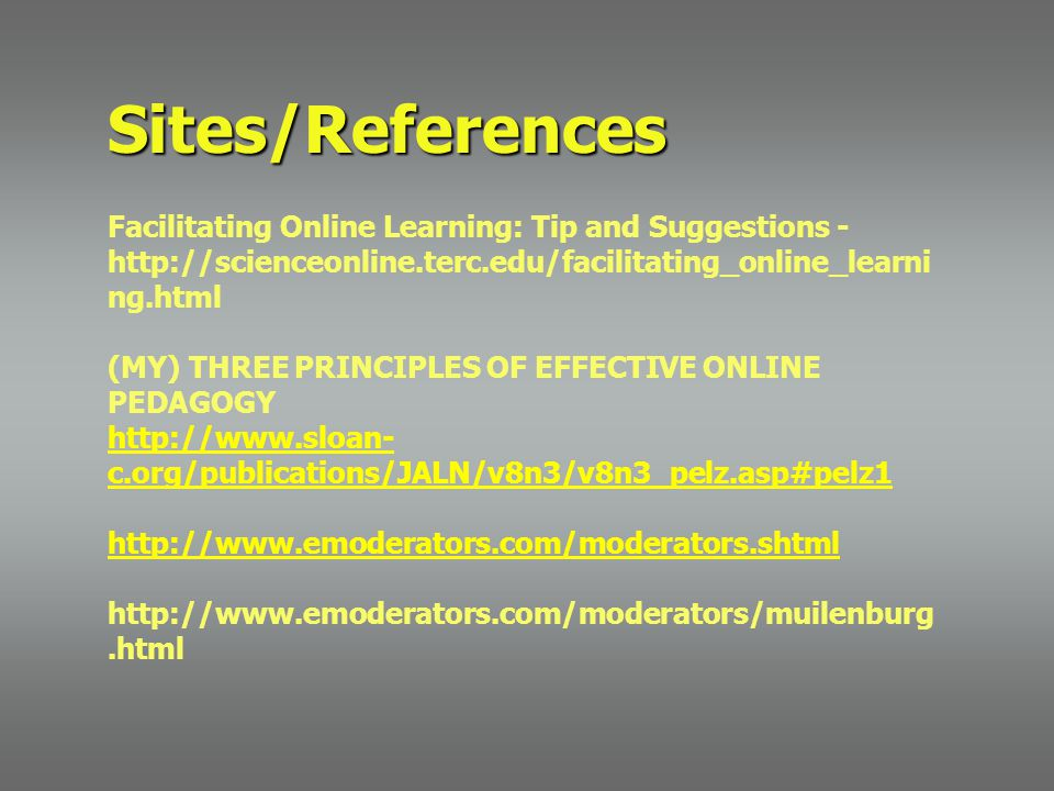 Sites/References Facilitating Online Learning: Tip and Suggestions - http://scienceonline.terc.edu/facilitating_online_learni ng.html (MY) THREE PRINCIPLES OF EFFECTIVE ONLINE PEDAGOGY http://www.sloan- c.org/publications/JALN/v8n3/v8n3_pelz.asp#pelz1 http://www.emoderators.com/moderators.shtml http://www.emoderators.com/moderators/muilenburg.html