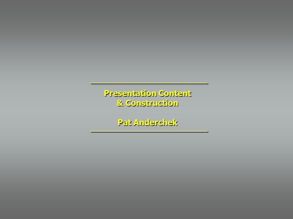 Presentation Content & Construction Pat Anderchek ________________________________________________ ________________________________________________
