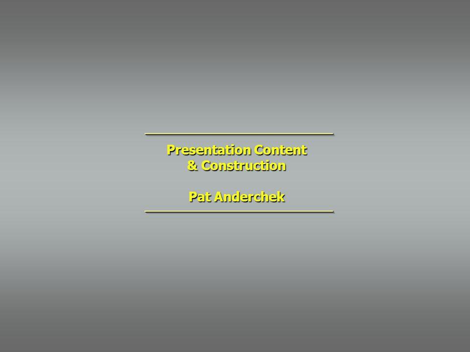 Presentation Content & Construction Pat Anderchek ________________________________________________ ________________________________________________
