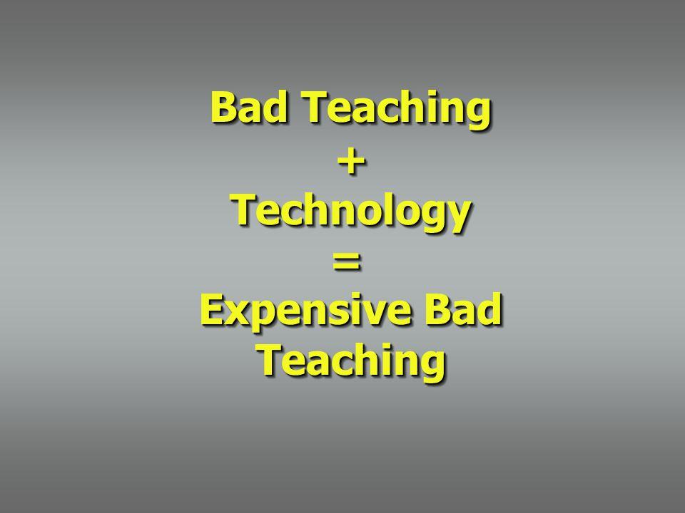 Bad Teaching + Technology = Expensive Bad Teaching Bad Teaching + Technology = Expensive Bad Teaching