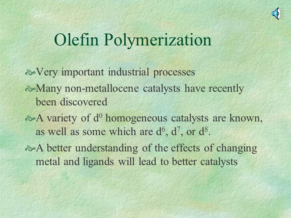 Olefin Polymerization  Very important industrial processes  Many non-metallocene catalysts have recently been discovered  A variety of d 0 homogeneous catalysts are known, as well as some which are d 6, d 7, or d 8.