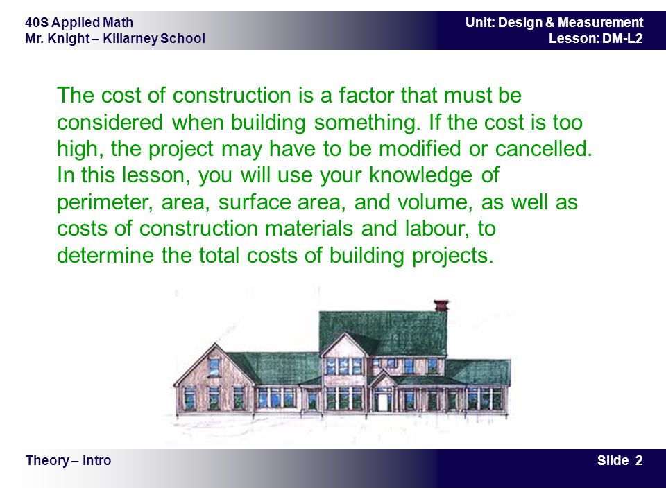 40S Applied Math Mr. Knight – Killarney School Slide 2 Unit: Design & Measurement Lesson: DM-L2 The cost of construction is a factor that must be cons