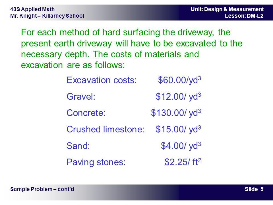40S Applied Math Mr. Knight – Killarney School Slide 5 Unit: Design & Measurement Lesson: DM-L2 For each method of hard surfacing the driveway, the pr