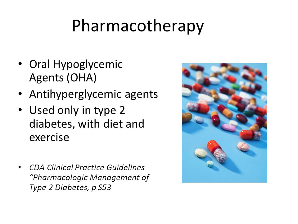 Pharmacotherapy Oral Hypoglycemic Agents (OHA) Antihyperglycemic agents Used only in type 2 diabetes, with diet and exercise CDA Clinical Practice Guidelines Pharmacologic Management of Type 2 Diabetes, p S53