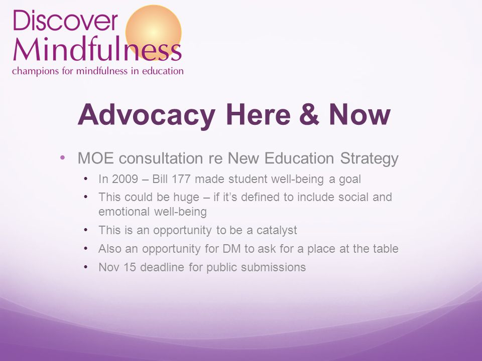Advocacy Here & Now MOE consultation re New Education Strategy In 2009 – Bill 177 made student well-being a goal This could be huge – if it's defined to include social and emotional well-being This is an opportunity to be a catalyst Also an opportunity for DM to ask for a place at the table Nov 15 deadline for public submissions