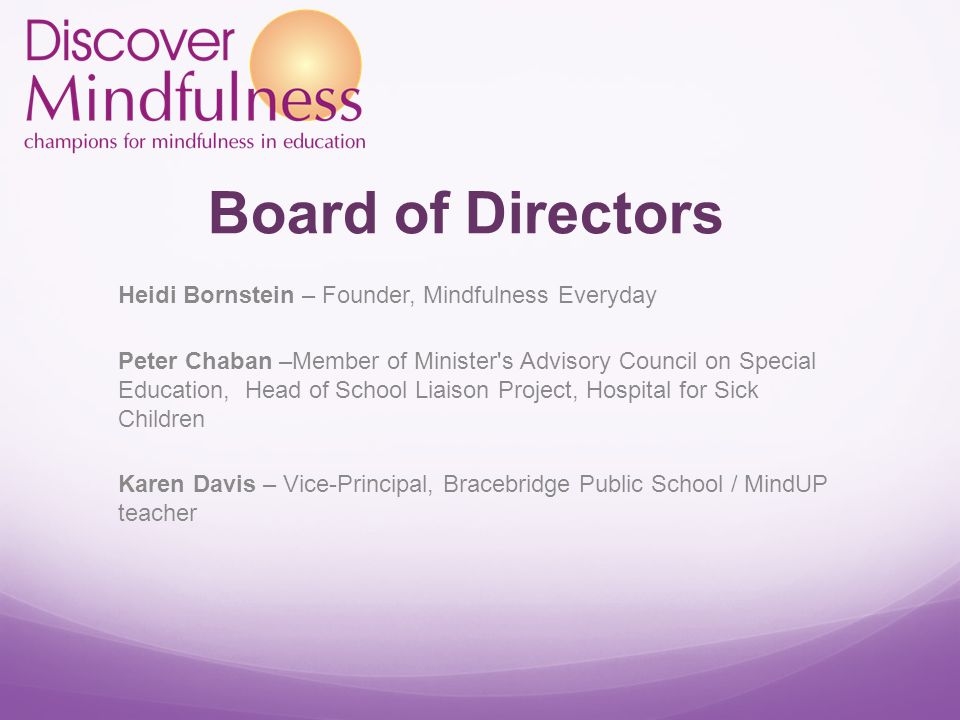 Board of Directors Heidi Bornstein – Founder, Mindfulness Everyday Peter Chaban –Member of Minister s Advisory Council on Special Education, Head of School Liaison Project, Hospital for Sick Children Karen Davis – Vice-Principal, Bracebridge Public School / MindUP teacher