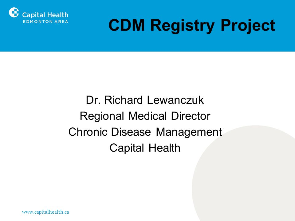 www.capitalhealth.ca CDM Registry Project Dr. Richard Lewanczuk Regional Medical Director Chronic Disease Management Capital Health