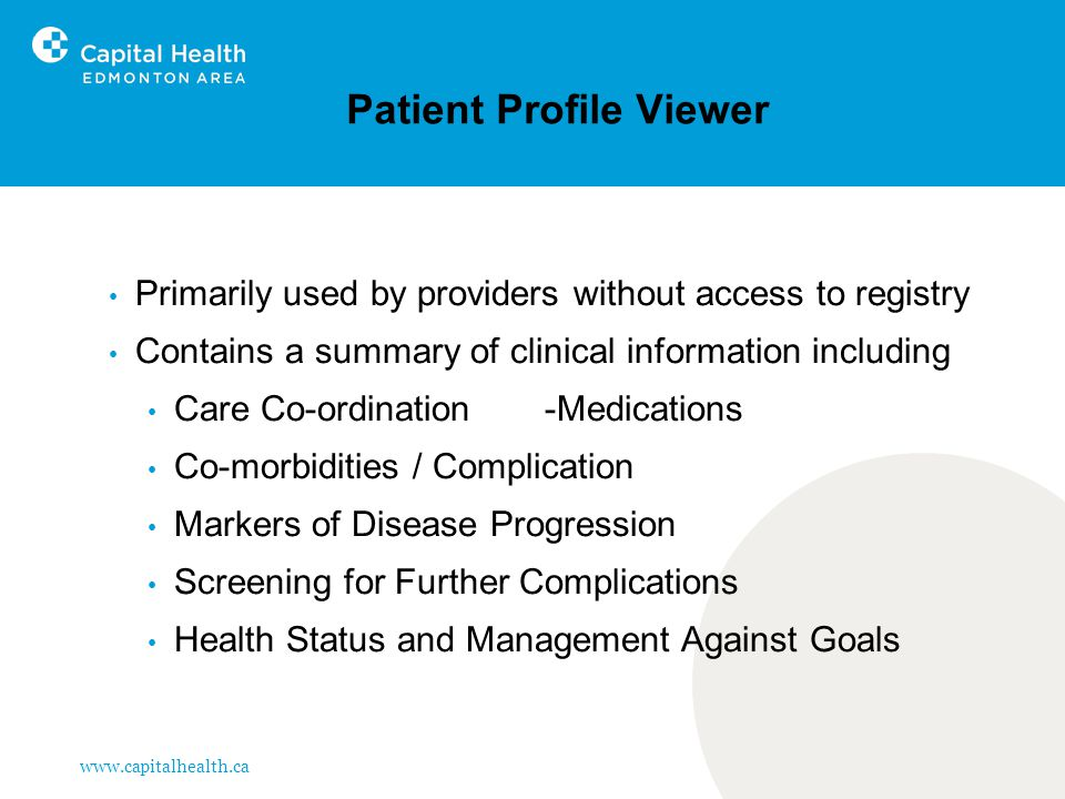 www.capitalhealth.ca Patient Profile Viewer Primarily used by providers without access to registry Contains a summary of clinical information including Care Co-ordination -Medications Co-morbidities / Complication Markers of Disease Progression Screening for Further Complications Health Status and Management Against Goals