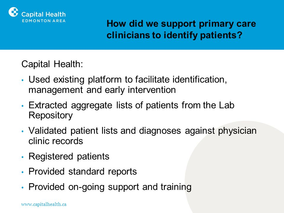 www.capitalhealth.ca How did we support primary care clinicians to identify patients? Capital Health: Used existing platform to facilitate identificat